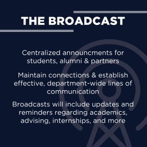 The Broadcast: Centralizes announcements for student, alumni and partners.  Maintain connections and establish effective, department-wide lines of communication.  Broadcasts will include updates and reminders regarding academics, advising, internships and more.