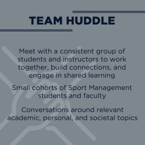 Text reads: Team Huddle - Meet with a consistent group of students and instructors to work together, build connections, and engage in shared learning.  Small cohorts of Sport Management students and faculty.  Conversations around relevant academic, personal and societal topics