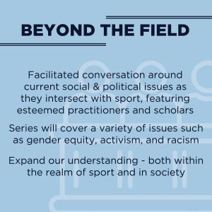 Text reads: Beyond the Field, facilitated conversation around current social and political issues as they intersect with sport, featuring esteemed practitioners and scholars.  Series will cover a variety of issues such as gender equity, activism, and racism.  Expand our understanding - both within the realm of sport and in society.