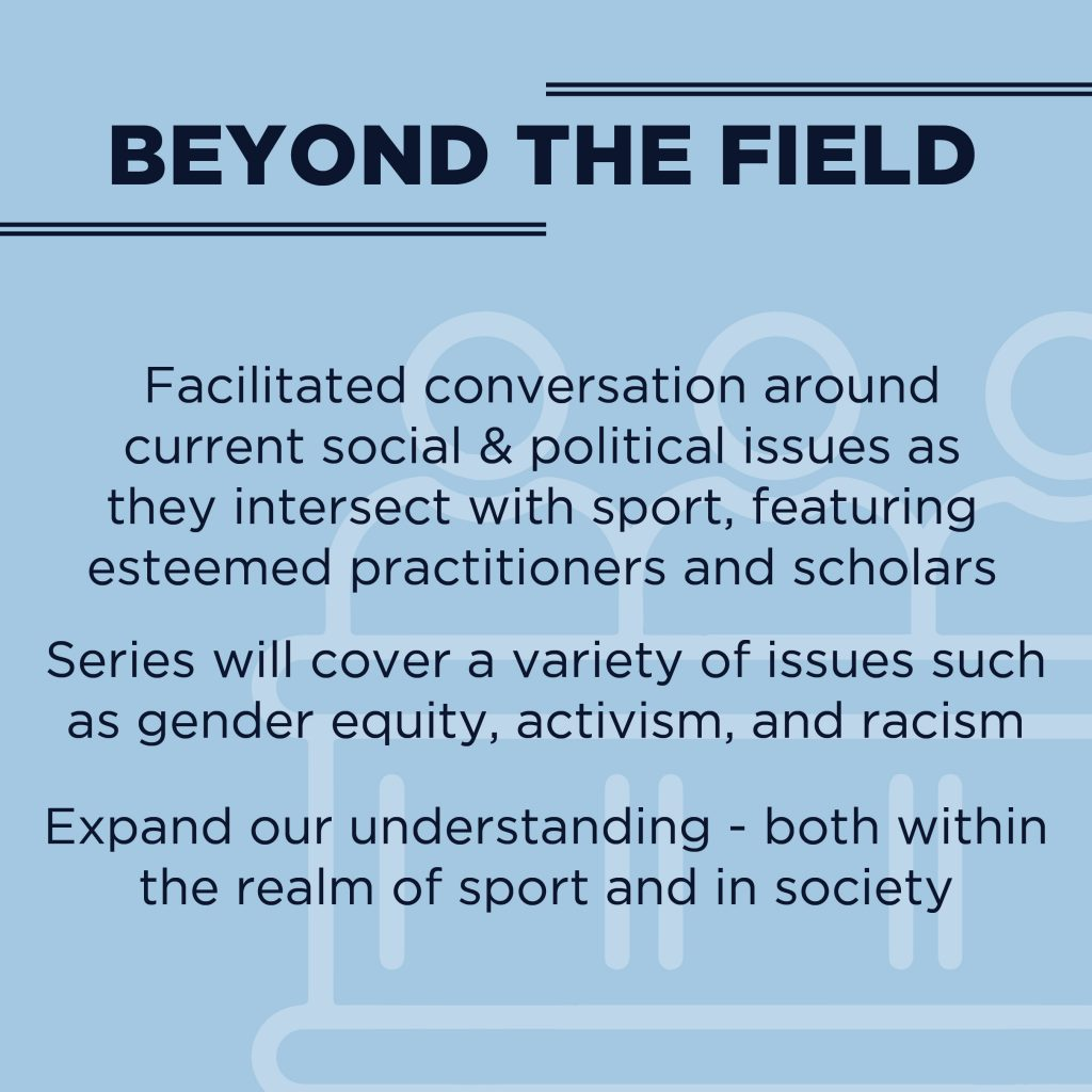 Beyond the Field: Facilitated conversation around current social & political issues as they intersect with sport, featuring esteemed practitioners and scholars.  Series will cover a variety of issues such as gender equity, activism, and racism.  Expand our understanding - both within the realm of sport and in society.